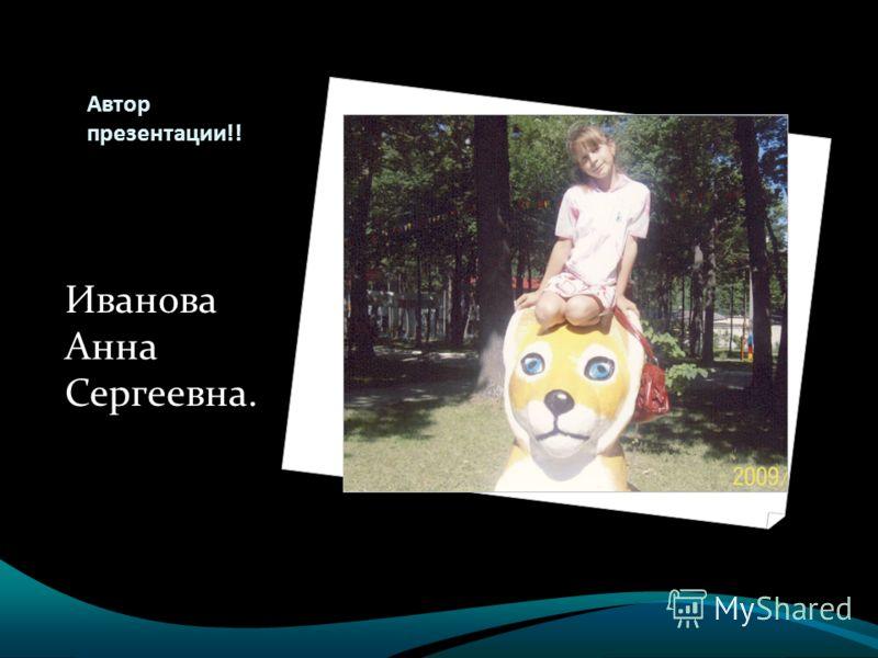 Автор презентации!! Иванова Анна Сергеевна.