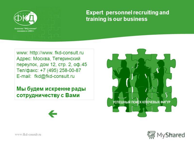 www: http://www. fkd-consult.ru Адрес: Москва, Тетеринский переулок, дом 12, стр. 2, оф.45 Тел/факс: +7 (495) 258-00-87 E-mail: fkd@fkd-consult.ru Мы будем искренне рады сотрудничеству с Вами www.fkd-consult.ru © 1993-2007 Expert personnel recruiting
