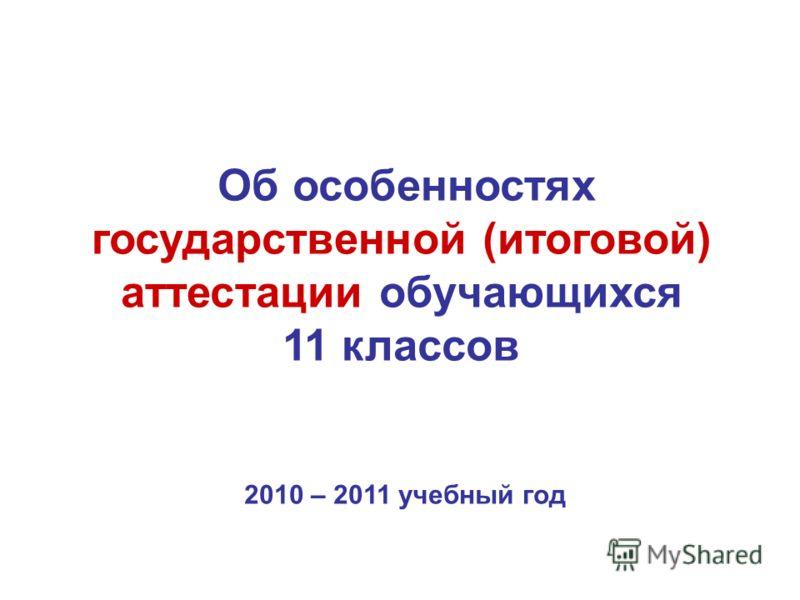 Об особенностях государственной (итоговой) аттестации обучающихся 11 классов 2010 – 2011 учебный год
