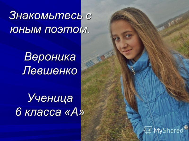 Знакомьтесь с юным поэтом. Вероника Левшенко Ученица 6 класса «А»