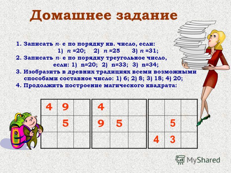 Домашнее задание 1. Записать n- е по порядку кв. число, если: 1) n =20; 2) n =25 3) n =31; 2. Записать n- е по порядку треугольное число, если: 1) n=20; 2) n=33; 3) n=34; 3. Изобразить в древних традициях всеми возможными способами составное число: 1