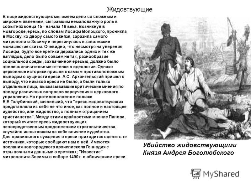 В лице жидовствующих мы имеем дело со сложным и широким явлением, сыгравшим немаловажную роль в событиях конца 15 - начала 16 века. Возникнув в Новгороде, ересь, по словам Иосифа Волоцкого, проникла в Москву, ко двору самого князя, заразила самого ми