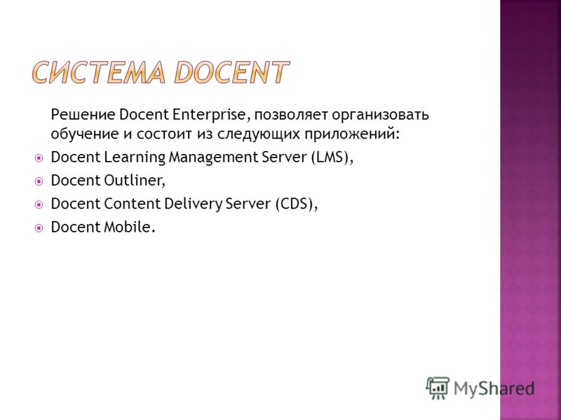 Решение Docent Enterprise, позволяет организовать обучение и состоит из следующих приложений: Docent Learning Management Server (LMS), Docent Outliner, Docent Content Delivery Server (CDS), Docent Mobile.