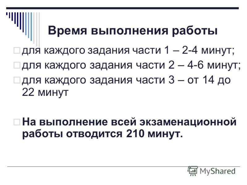 Время выполнения работы для каждого задания части 1 – 2-4 минут; для каждого задания части 2 – 4-6 минут; для каждого задания части 3 – от 14 до 22 минут На выполнение всей экзаменационной работы отводится 210 минут.