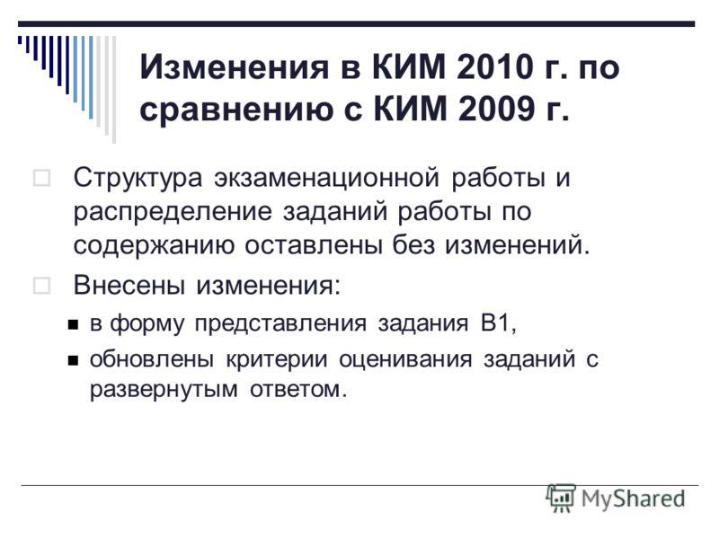 Изменения в КИМ 2010 г. по сравнению с КИМ 2009 г. Структура экзаменационной работы и распределение заданий работы по содержанию оставлены без изменений. Внесены изменения: в форму представления задания В1, обновлены критерии оценивания заданий с раз