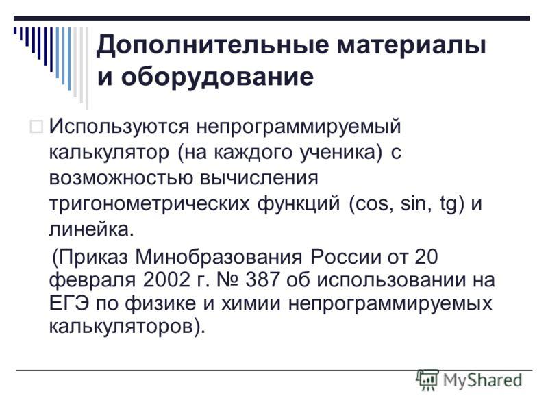 Дополнительные материалы и оборудование Используются непрограммируемый калькулятор (на каждого ученика) с возможностью вычисления тригонометрических функций (cos, sin, tg) и линейка. (Приказ Минобразования России от 20 февраля 2002 г. 387 об использо