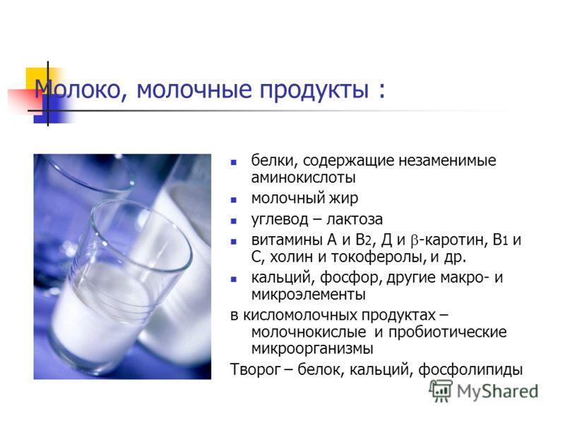 Молоко, молочные продукты : белки, содержащие незаменимые аминокислоты молочный жир углевод – лактоза витамины А и В 2, Д и -каротин, В 1 и С, холин и токоферолы, и др. кальций, фосфор, другие макро- и микроэлементы в кисломолочных продуктах – молочн
