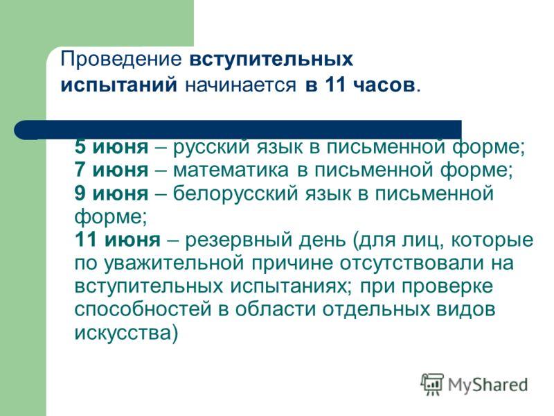 5 июня – русский язык в письменной форме; 7 июня – математика в письменной форме; 9 июня – белорусский язык в письменной форме; 11 июня – резервный день (для лиц, которые по уважительной причине отсутствовали на вступительных испытаниях; при проверке