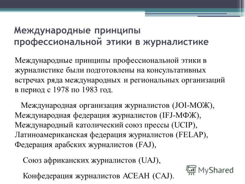 Международные принципы профессиональной этики в журналистике Международные принципы профессиональной этики в журналистике были подготовлены на консультативных встречах ряда международных и региональных организаций в период с 1978 по 1983 год. Междуна