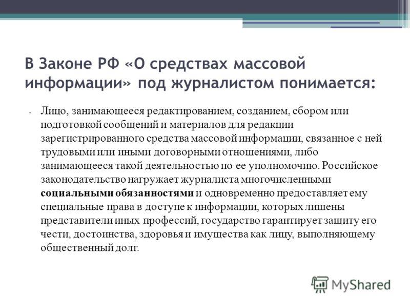В Законе РФ «О средствах массовой информации» под журналистом понимается: Лицо, занимающееся редактированием, созданием, сбором или подготовкой сообщений и материалов для редакции зарегистрированного средства массовой информации, связанное с ней труд