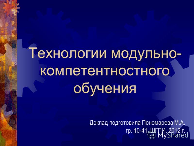Технологии модульно- компетентностного обучения Доклад подготовила Пономарева М.А. гр. 10-41, ШГПИ, 2012 г.