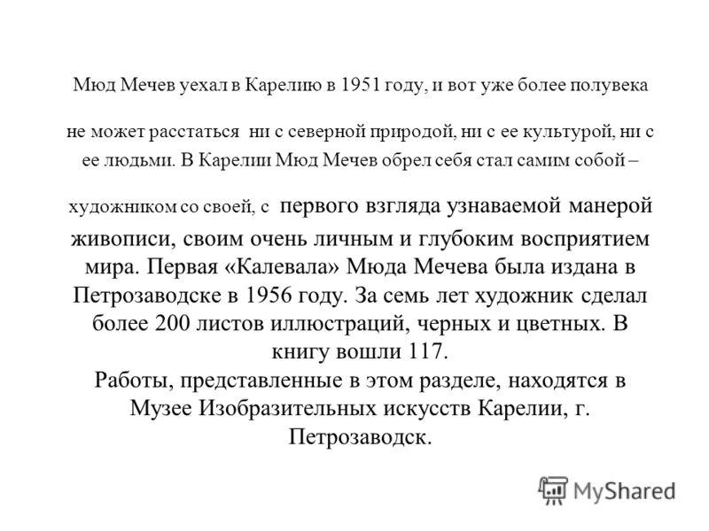 Мюд Мечев уехал в Карелию в 1951 году, и вот уже более полувека не может расстаться ни с северной природой, ни с ее культурой, ни с ее людьми. В Карелии Мюд Мечев обрел себя стал самим собой – художником со своей, с первого взгляда узнаваемой манерой