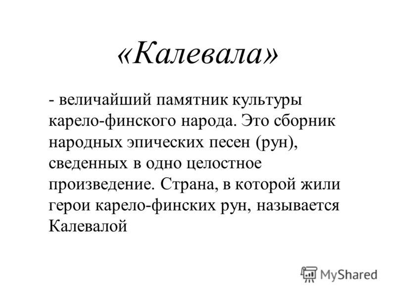 «Калевала» - величайший памятник культуры карело-финского народа. Это сборник народных эпических песен (рун), сведенных в одно целостное произведение. Страна, в которой жили герои карело-финских рун, называется Калевалой