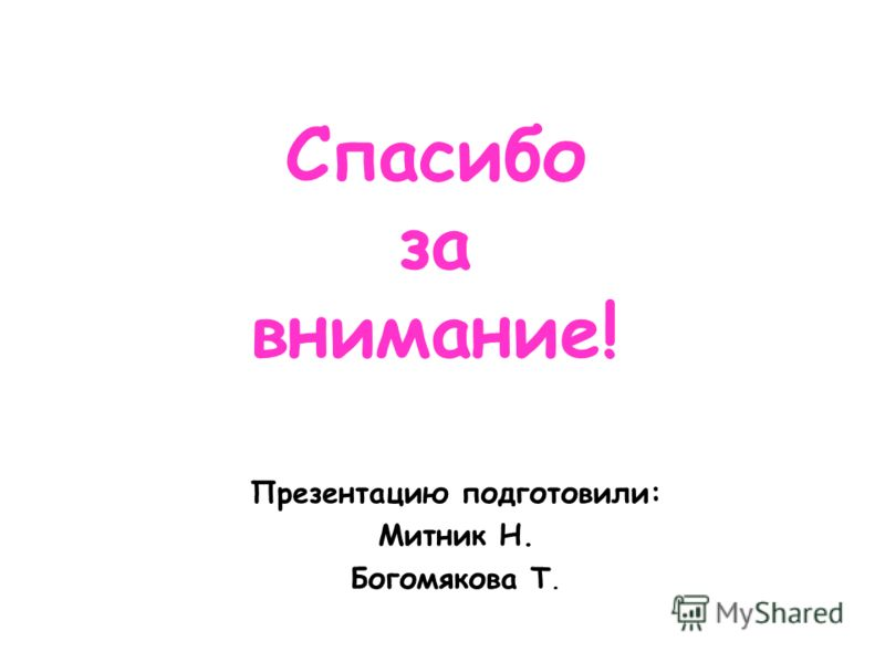 Спасибо за внимание! Презентацию подготовили: Митник Н. Богомякова Т.