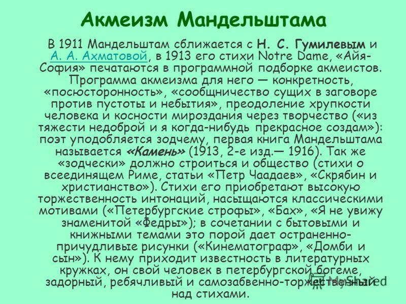 Акмеизм Мандельштама В 1911 Мандельштам сближается с Н. С. Гумилевым и А. А. Ахматовой, в 1913 его стихи Notre Dame, «Айя- София» печатаются в программной подборке акмеистов. Программа акмеизма для него конкретность, «посюсторонность», «сообщничество