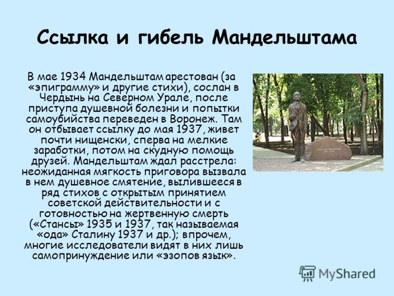 Ссылка и гибель Мандельштама В мае 1934 Мандельштам арестован (за «эпиграмму» и другие стихи), сослан в Чердынь на Северном Урале, после приступа душевной болезни и попытки самоубийства переведен в Воронеж. Там он отбывает ссылку до мая 1937, живет п