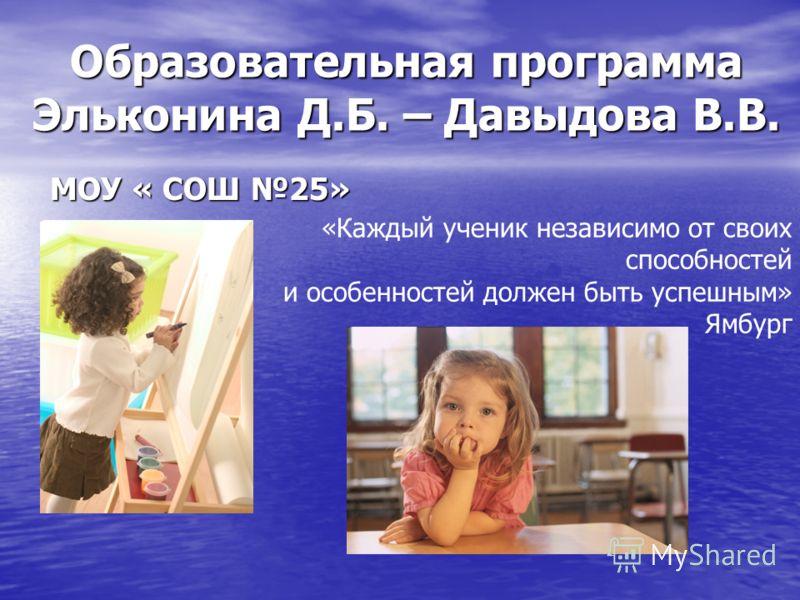 Образовательная программа Эльконина Д.Б. – Давыдова В.В. МОУ « СОШ 25» «Каждый ученик независимо от своих способностей и особенностей должен быть успешным» Ямбург