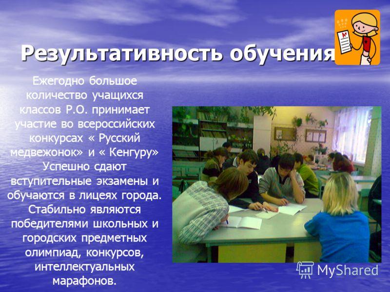 Результативность обучения Ежегодно большое количество учащихся классов Р.О. принимает участие во всероссийских конкурсах « Русский медвежонок» и « Кенгуру» Успешно сдают вступительные экзамены и обучаются в лицеях города. Стабильно являются победител