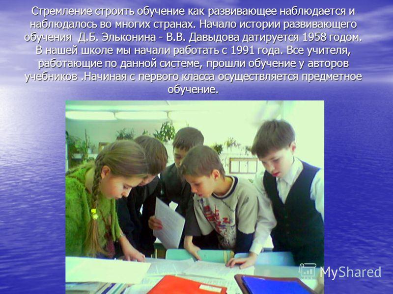 Стремление строить обучение как развивающее наблюдается и наблюдалось во многих странах. Начало истории развивающего обучения Д.Б. Эльконина - В.В. Давыдова датируется 1958 годом. В нашей школе мы начали работать с 1991 года. Все учителя, работающие