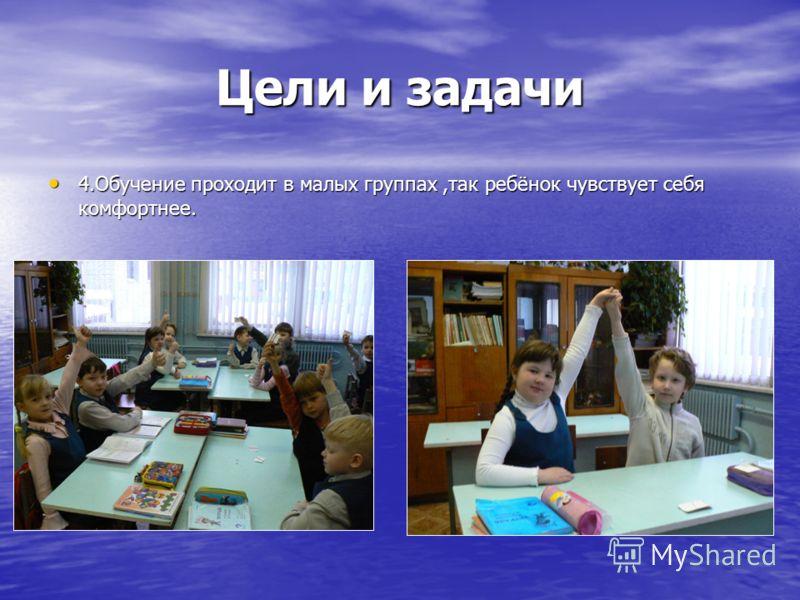 Цели и задачи 4.Обучение проходит в малых группах,так ребёнок чувствует себя комфортнее. 4.Обучение проходит в малых группах,так ребёнок чувствует себя комфортнее.