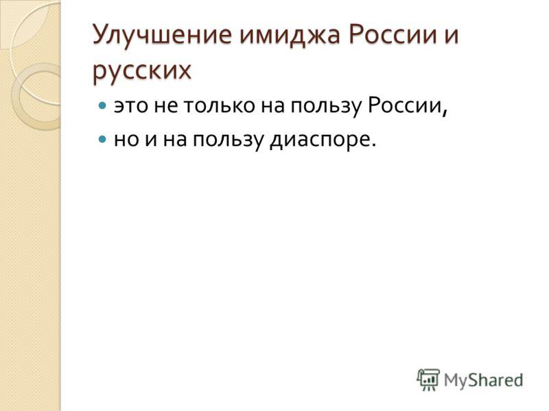 Улучшение имиджа России и русских это не только на пользу России, но и на пользу диаспоре.
