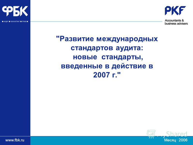 www.fbk.ru Месяц · 2006 Развитие международных стандартов аудита: новые стандарты, введенные в действие в 2007 г.