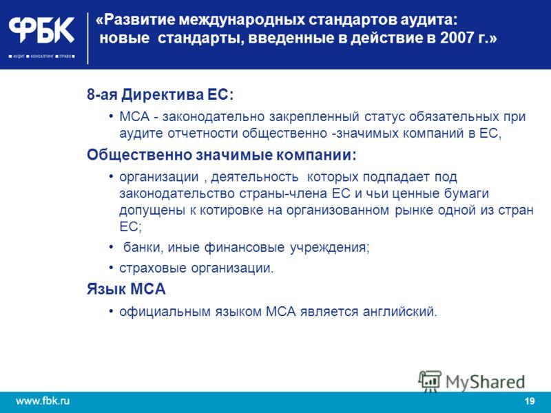 19 www.fbk.ru «Развитие международных стандартов аудита: новые стандарты, введенные в действие в 2007 г.» 8-ая Директива ЕС: МСА - законодательно закрепленный статус обязательных при аудите отчетности общественно -значимых компаний в ЕС, Общественно
