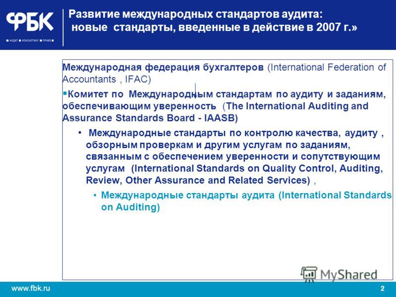 2 www.fbk.ru Развитие международных стандартов аудита: новые стандарты, введенные в действие в 2007 г.» Международная федерация бухгалтеров (International Federation of Accountants, IFAC) Комитет по Международным стандартам по аудиту и заданиям, обес