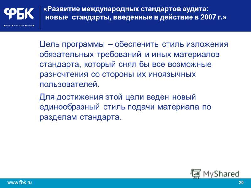 20 www.fbk.ru «Развитие международных стандартов аудита: новые стандарты, введенные в действие в 2007 г.» Цель программы – обеспечить стиль изложения обязательных требований и иных материалов стандарта, который снял бы все возможные разночтения со ст