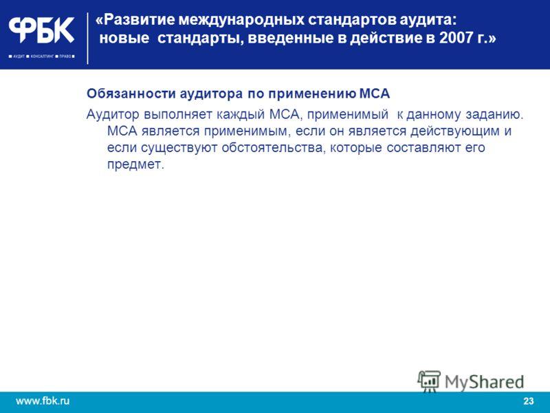 23 www.fbk.ru «Развитие международных стандартов аудита: новые стандарты, введенные в действие в 2007 г.» Обязанности аудитора по применению МСА Аудитор выполняет каждый МСА, применимый к данному заданию. МСА является применимым, если он является дей
