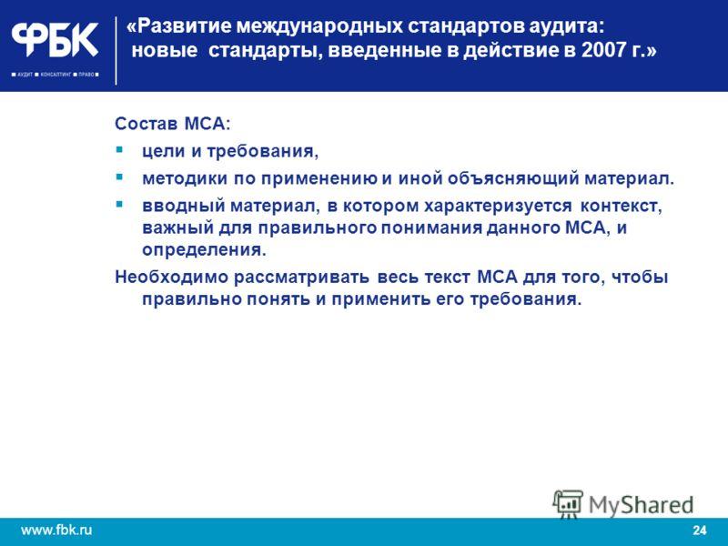 24 www.fbk.ru «Развитие международных стандартов аудита: новые стандарты, введенные в действие в 2007 г.» Состав МСА: цели и требования, методики по применению и иной объясняющий материал. вводный материал, в котором характеризуется контекст, важный