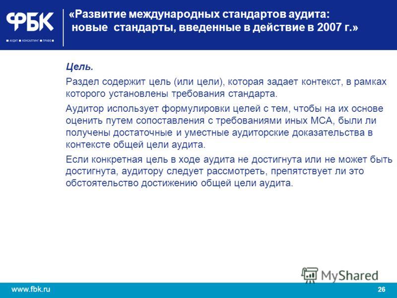 26 www.fbk.ru «Развитие международных стандартов аудита: новые стандарты, введенные в действие в 2007 г.» Цель. Раздел содержит цель (или цели), которая задает контекст, в рамках которого установлены требования стандарта. Аудитор использует формулиро