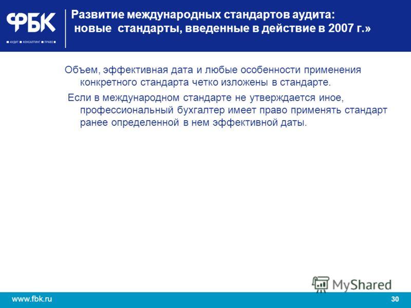 30 www.fbk.ru Развитие международных стандартов аудита: новые стандарты, введенные в действие в 2007 г.» Объем, эффективная дата и любые особенности применения конкретного стандарта четко изложены в стандарте. Если в международном стандарте не утверж