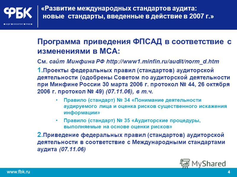 4 www.fbk.ru «Развитие международных стандартов аудита: новые стандарты, введенные в действие в 2007 г.» Программа приведения ФПСАД в соответствие с изменениями в МСА: См. сайт Минфина РФ http://www1.minfin.ru/audit/norm_d.htm 1. Проекты федеральных