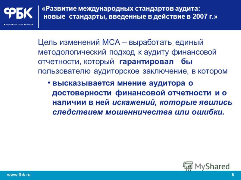 6 www.fbk.ru «Развитие международных стандартов аудита: новые стандарты, введенные в действие в 2007 г.» Цель изменений МСА – выработать единый методологический подход к аудиту финансовой отчетности, который гарантировал бы пользователю аудиторское з