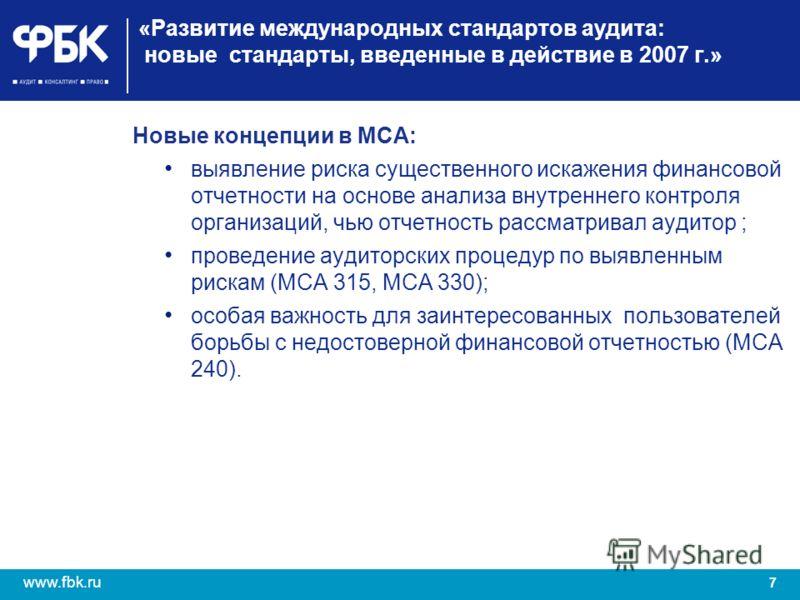 7 www.fbk.ru «Развитие международных стандартов аудита: новые стандарты, введенные в действие в 2007 г.» Новые концепции в МСА: выявление риска существенного искажения финансовой отчетности на основе анализа внутреннего контроля организаций, чью отче