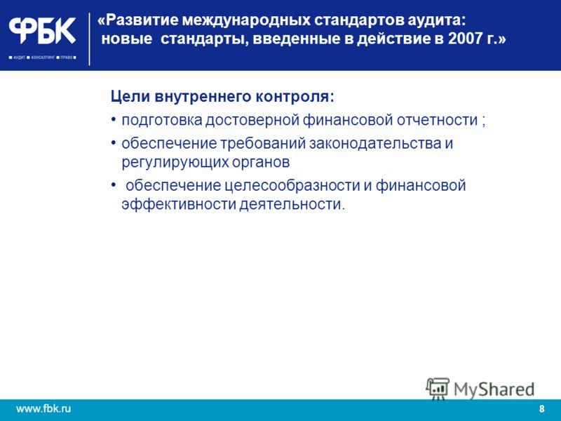 8 www.fbk.ru «Развитие международных стандартов аудита: новые стандарты, введенные в действие в 2007 г.» Цели внутреннего контроля: подготовка достоверной финансовой отчетности ; обеспечение требований законодательства и регулирующих органов обеспече