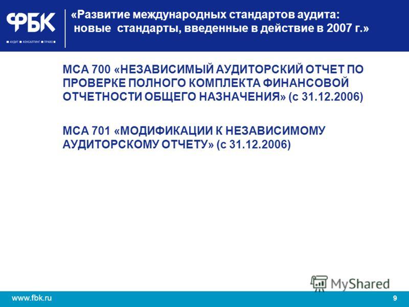 9 www.fbk.ru «Развитие международных стандартов аудита: новые стандарты, введенные в действие в 2007 г.» МСА 700 «НЕЗАВИСИМЫЙ АУДИТОРСКИЙ ОТЧЕТ ПО ПРОВЕРКЕ ПОЛНОГО КОМПЛЕКТА ФИНАНСОВОЙ ОТЧЕТНОСТИ ОБЩЕГО НАЗНАЧЕНИЯ» (с 31.12.2006) МСА 701 «МОДИФИКАЦИИ