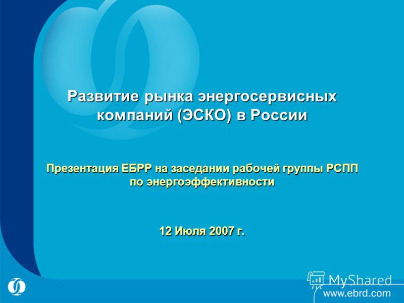 Развитие рынка энергосервисных компаний (ЭСКО) в России Презентация ЕБРР на заседании рабочей группы РСПП по энергоэффективности 12 Июля 2007 г.
