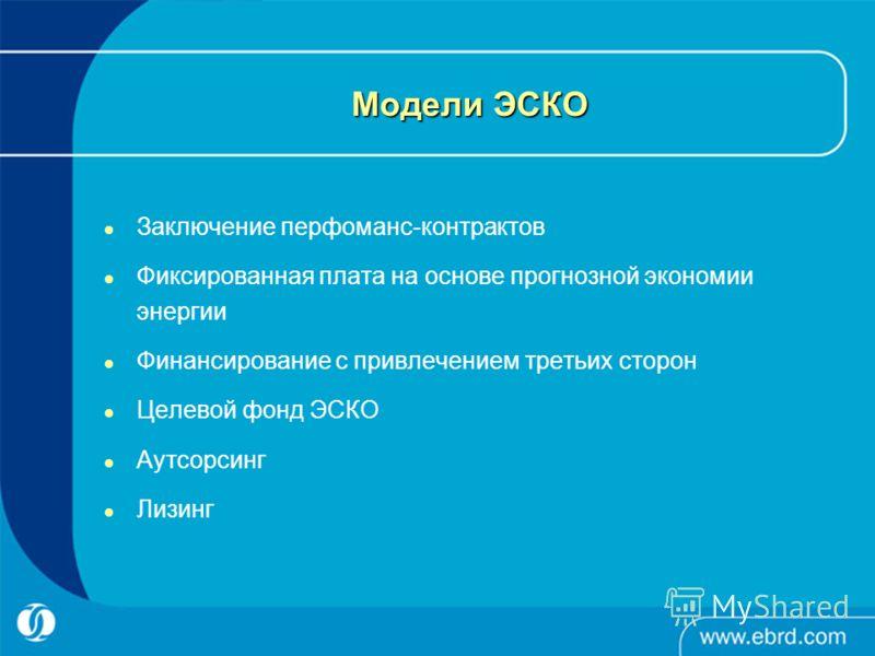 Модели ЭСКО Заключение перфоманс-контрактов Фиксированная плата на основе прогнозной экономии энергии Финансирование с привлечением третьих сторон Целевой фонд ЭСКО Аутсорсинг Лизинг