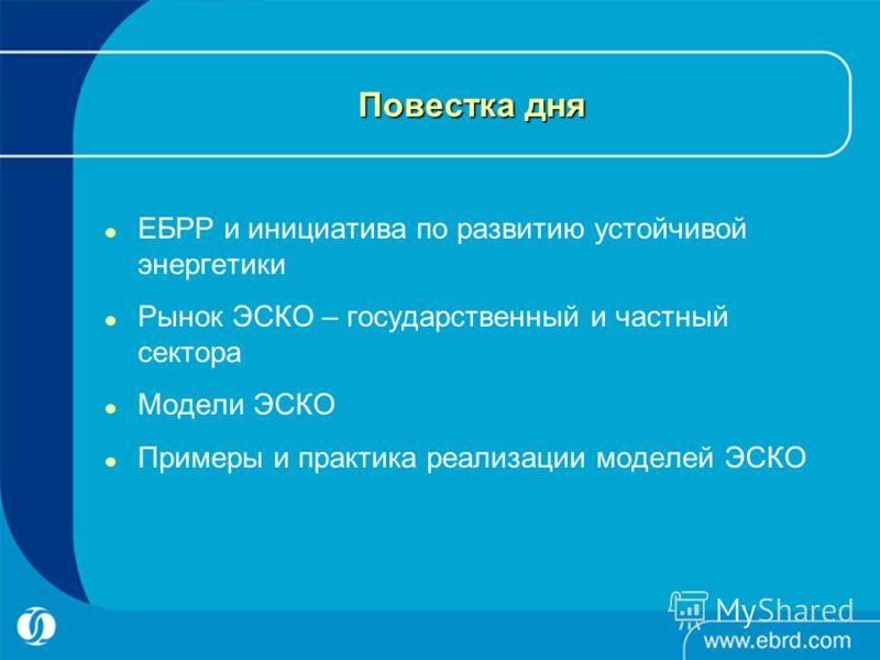 Повестка дня ЕБРР и инициатива по развитию устойчивой энергетики Рынок ЭСКО – государственный и частный сектора Модели ЭСКО Примеры и практика реализации моделей ЭСКО