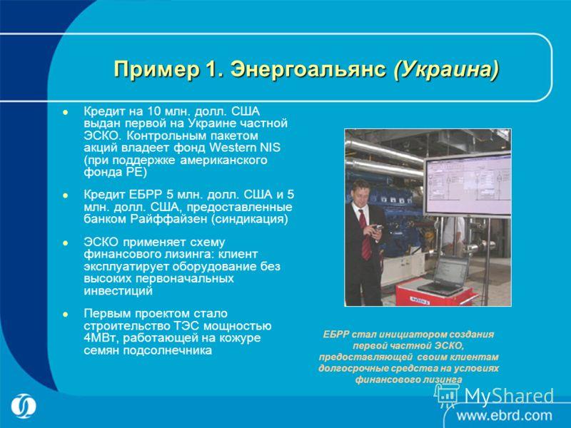 Пример 1. Энергоальянс (Украина) Кредит на 10 млн. долл. США выдан первой на Украине частной ЭСКО. Контрольным пакетом акций владеет фонд Western NIS (при поддержке американского фонда PE) Кредит ЕБРР 5 млн. долл. США и 5 млн. долл. США, предоставлен