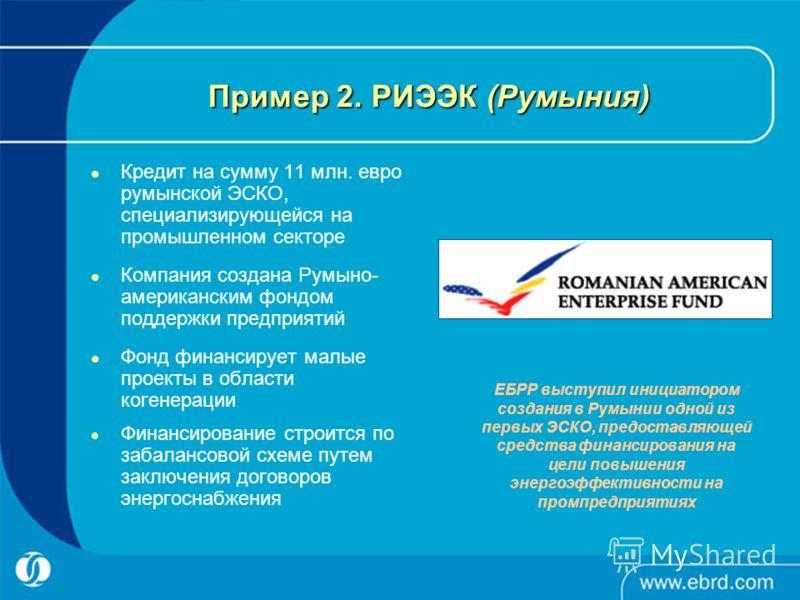 Пример 2. РИЭЭК (Румыния) Кредит на сумму 11 млн. евро румынской ЭСКО, специализирующейся на промышленном секторе Компания создана Румыно- американским фондом поддержки предприятий Фонд финансирует малые проекты в области когенерации Финансирование с