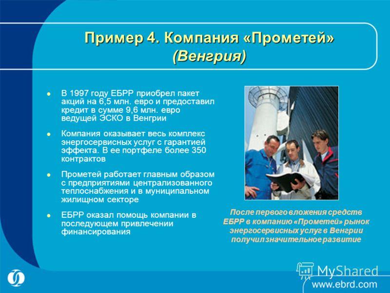 Пример 4. Компания «Прометей» (Венгрия) В 1997 году ЕБРР приобрел пакет акций на 6,5 млн. евро и предоставил кредит в сумме 9,6 млн. евро ведущей ЭСКО в Венгрии Компания оказывает весь комплекс энергосервисных услуг с гарантией эффекта. В ее портфеле