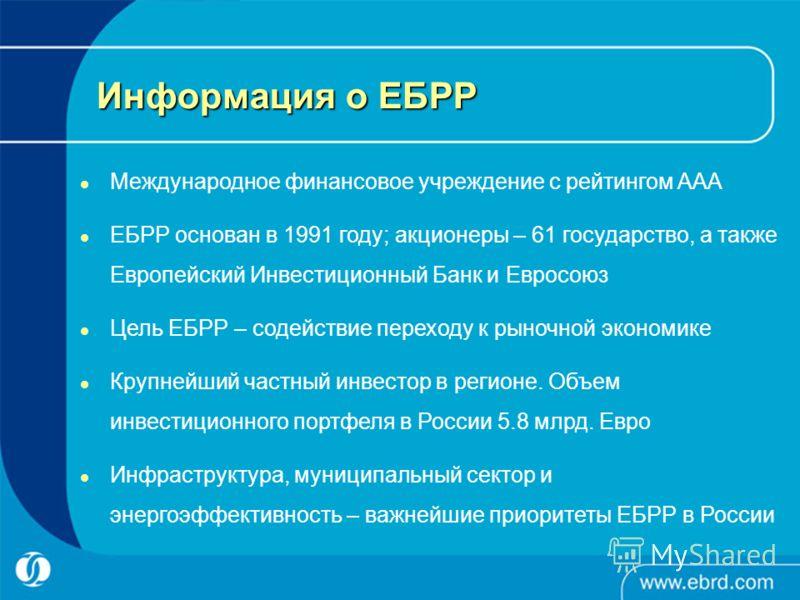 Информация о ЕБРР Международное финансовое учреждение с рейтингом AAA ЕБРР основан в 1991 году; акционеры – 61 государство, а также Европейский Инвестиционный Банк и Евросоюз Цель ЕБРР – содействие переходу к рыночной экономике Крупнейший частный инв