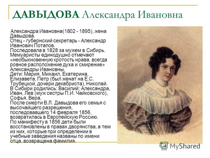 ДАВЫДОВА Александра Ивановна Александра Ивановна(1802 - 1895), жена Давыдова. Отец - губернский секретарь - Александр Иванович Потапов. Последовала в 1828 за мужем в Сибирь. Мемуаристы единодушно отмечают «необыкновенную кротость нрава, всегда ровное