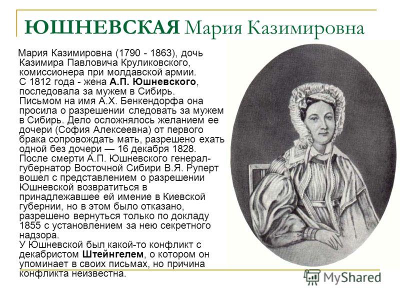 ЮШНЕВСКАЯ Мария Казимировна Мария Казимировна (1790 - 1863), дочь Казимира Павловича Круликовского, комиссионера при молдавской армии. С 1812 года - жена А.П. Юшневского, последовала за мужем в Сибирь. Письмом на имя А.X. Бенкендорфа она просила о ра