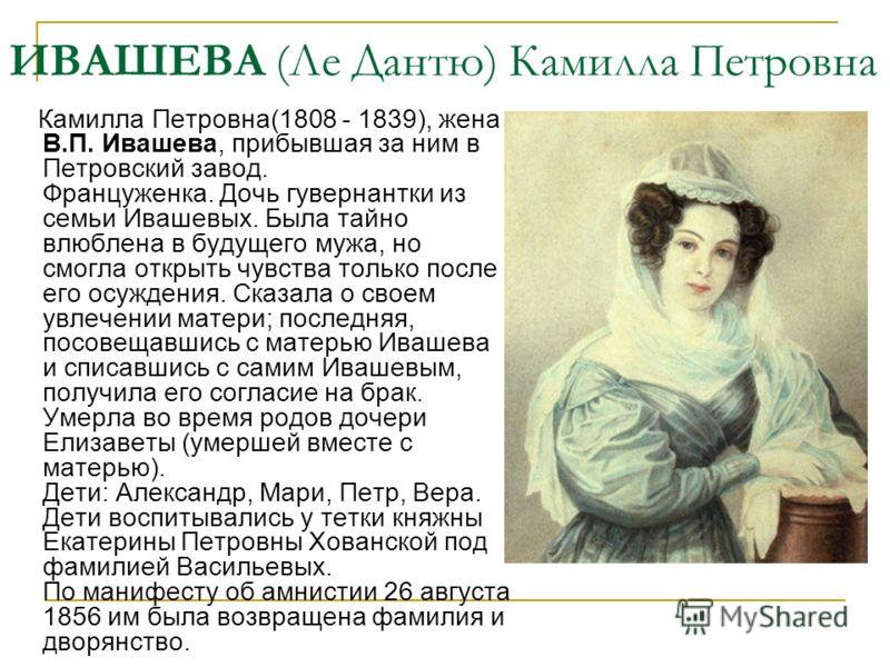 ИВАШЕВА (Ле Дантю) Камилла Петровна Камилла Петровна(1808 - 1839), жена В.П. Ивашева, прибывшая за ним в Петровский завод. Француженка. Дочь гувернантки из семьи Ивашевых. Была тайно влюблена в будущего мужа, но смогла открыть чувства только после ег