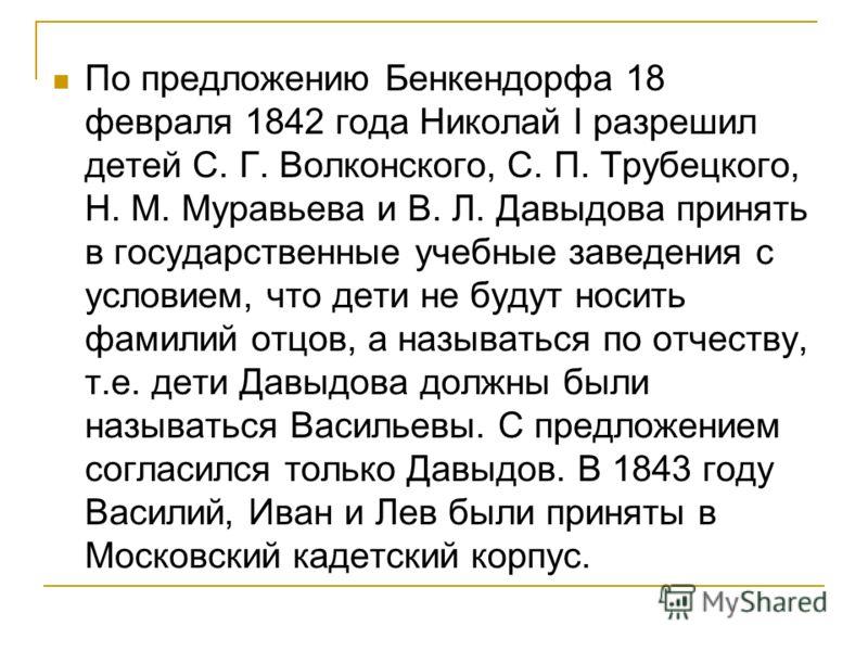 По предложению Бенкендорфа 18 февраля 1842 года Николай I разрешил детей С. Г. Волконского, С. П. Трубецкого, Н. М. Муравьева и В. Л. Давыдова принять в государственные учебные заведения с условием, что дети не будут носить фамилий отцов, а называтьс