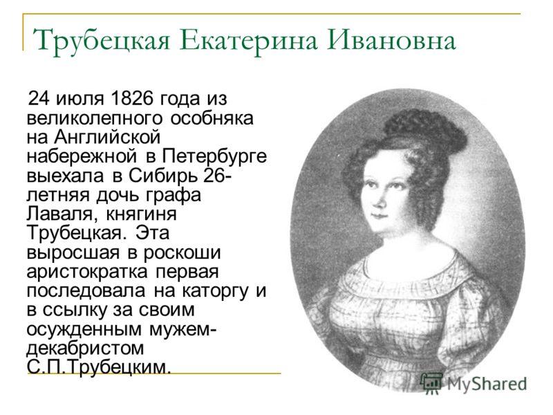 Трубецкая Екатерина Ивановна 24 июля 1826 года из великолепного особняка на Английской набережной в Петербурге выехала в Сибирь 26- летняя дочь графа Лаваля, княгиня Трубецкая. Эта выросшая в роскоши аристократка первая последовала на каторгу и в ссы